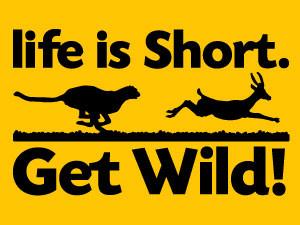 Life is Short. Get Wild!
